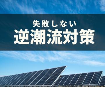 「逆潮流対策」失敗しない太陽光発電とは?